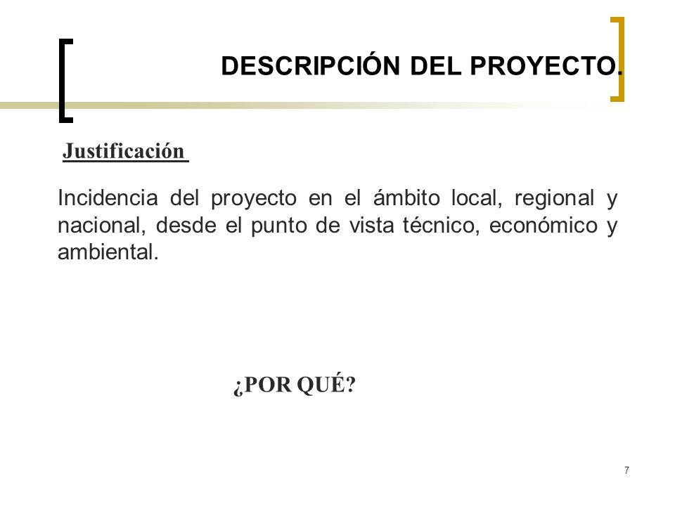 7 DESCRIPCIÓN DEL PROYECTO. Incidencia del proyecto en el ámbito local, regional y nacional, desde el punto de vista técnico, económico y ambiental. J