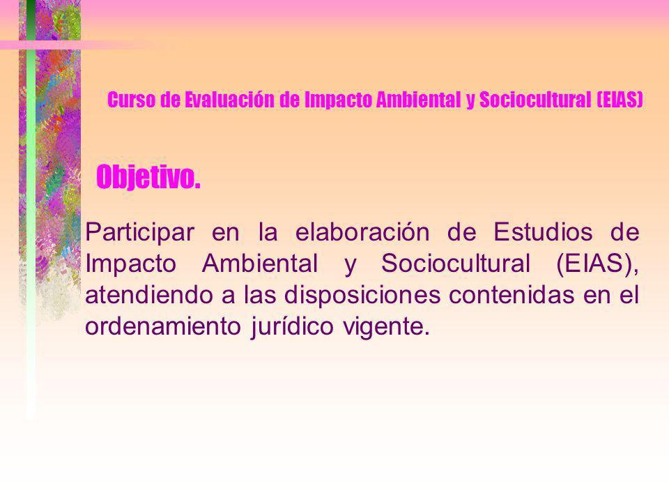 Curso de Evaluación de Impacto Ambiental y Sociocultural (EIAS) CONTENIDO INTRODUCCIÓN I.DEFINICIONES BÁSICAS AMBIENTALES II.LA VARIABLE AMBIENTAL EN LA INGENIERÍA DE PROYECTOS III.MARCO LEGAL DE LOS ESTUDIOS DE IMPACTO AMBIENTAL IV.PROCESOS Y SISTEMAS DE EIAS V.PLANIFICACIÓN DE UN ESTUDIO DE IMPACTO AMBIENTAL VI.DESCRIPCIÓN DEL PROYECTO VII.CARACTERIZACIÓN AMBIENTAL VIII.IDENTIFICACIÓN DE EFECTOS Y EVALUACIÓN DE IMPACTOS IX.MEDIDAS DE CONTROL AMBIENTAL X.PLAN DE SUPERVISIÓN AMBIENTAL XI.PARTICIPACIÓN CIUDADANA XII.REVISIÓN DE LOS EIAS XIII.BIBLIOGRAFÍA