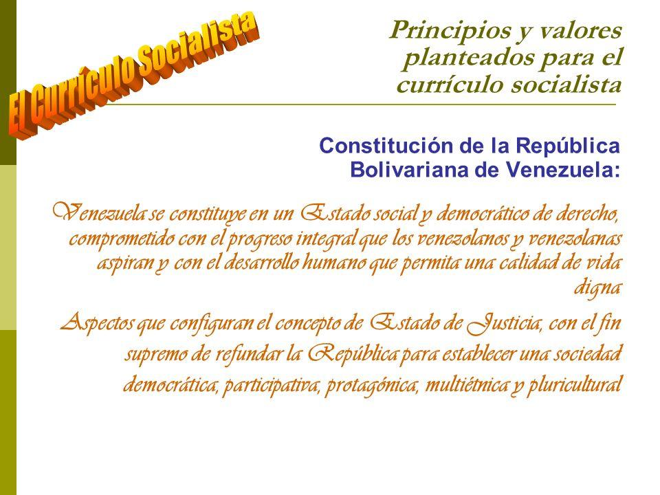 Principios y valores planteados para el currículo socialista Constitución de la República Bolivariana de Venezuela: La educación es un derecho humano, tiene la finalidad de desarrollar el potencial creativo del ser humano y el pleno ejercicio de su personalidad en una sociedad democrática basada en la valoración ética del trabajo y en la participación activa, consciente y solidaria en los procesos de transformación social, consustanciados con los valores de la identidad nacional, y con una visión latinoamericana y universal