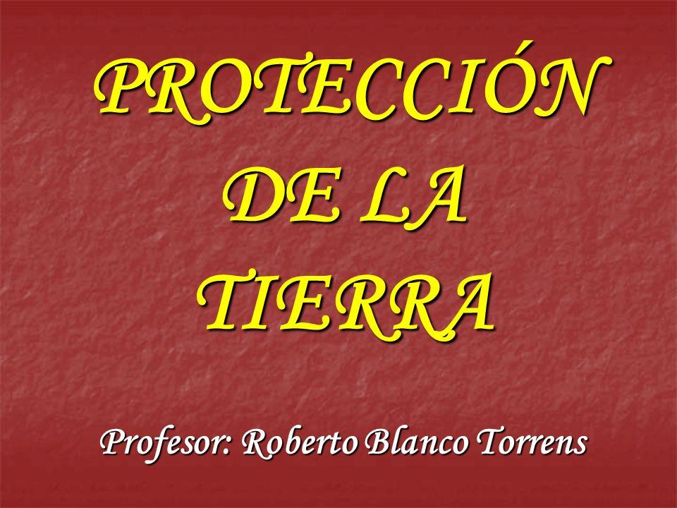 PROTECCIÓN DE LA TIERRA Profesor: Roberto Blanco Torrens