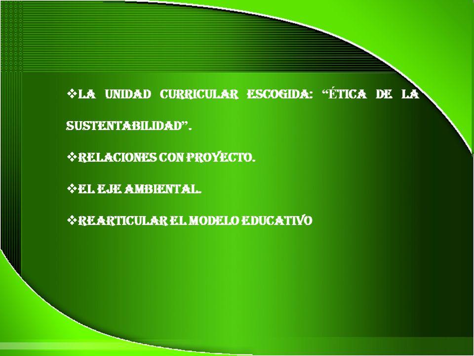 La Unidad Curricular escogida: É tica de la Sustentabilidad. Relaciones con Proyecto. El Eje Ambiental. Rearticular el Modelo Educativo