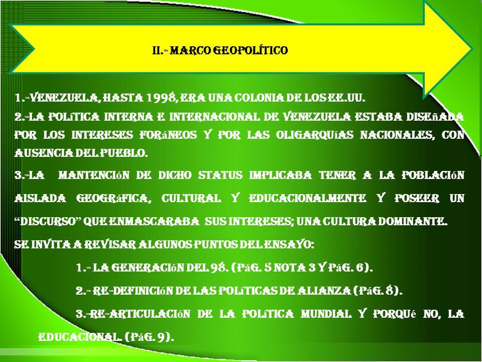 II.- MARCO GEOPOLíTICO 1.-Venezuela, hasta 1998, era una colonia de los EE.UU. 2.-La pol í tica interna e internacional de Venezuela estaba dise ñ ada
