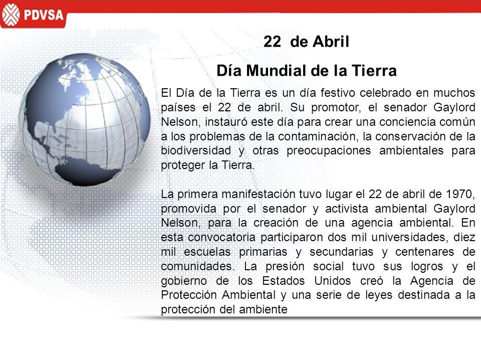 22 de Abril Día Mundial de la Tierra El Día de la Tierra es un día festivo celebrado en muchos países el 22 de abril. Su promotor, el senador Gaylord
