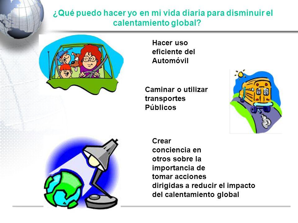 Fuente: Shell ¿Qué puedo hacer yo en mi vida diaria para disminuir el calentamiento global? Hacer uso eficiente del Automóvil Crear conciencia en otro