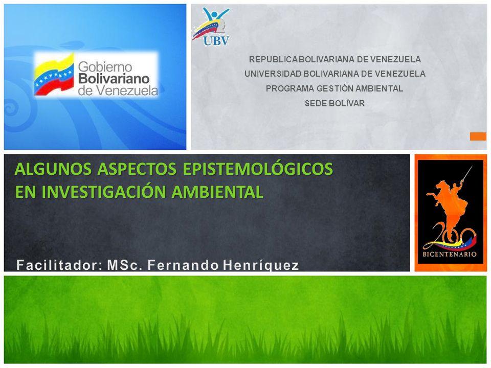ALGUNOS ASPECTOS EPISTEMOLÓGICOS EN INVESTIGACIÓN AMBIENTAL ALGUNOS ASPECTOS EPISTEMOLÓGICOS EN INVESTIGACIÓN AMBIENTAL REPUBLICA BOLIVARIANA DE VENEZ