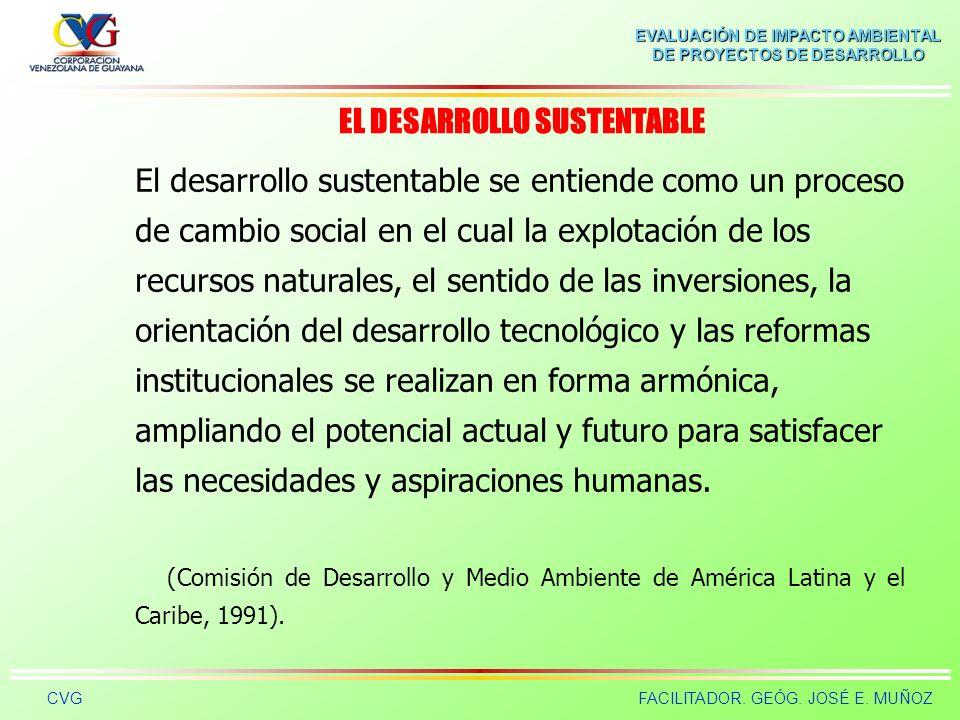 EVALUACIÓN DE IMPACTO AMBIENTAL DE PROYECTOS DE DESARROLLO CVGFACILITADOR. GEÓG. JOSÉ E. MUÑOZ El Desarrollo Sustentable es el diseño de POLÍTICAS Y E