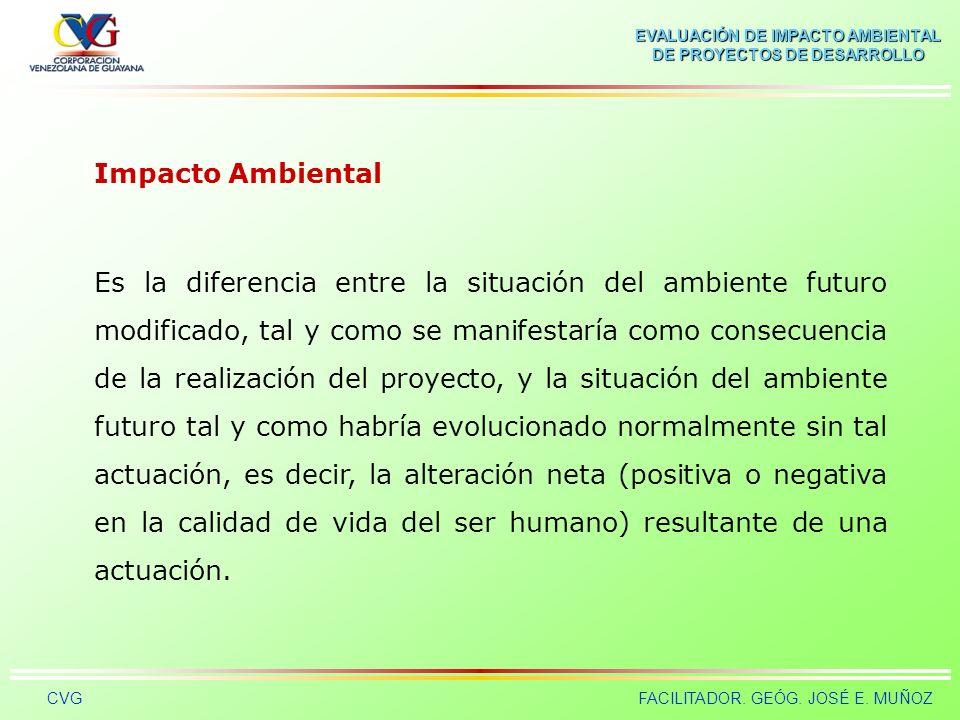 EVALUACIÓN DE IMPACTO AMBIENTAL DE PROYECTOS DE DESARROLLO CVGFACILITADOR. GEÓG. JOSÉ E. MUÑOZ Impacto Ambiental Impacto ambiental es el cambio neto (