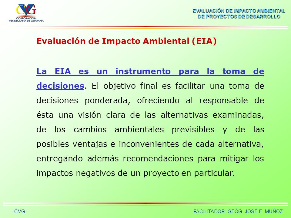 EVALUACIÓN DE IMPACTO AMBIENTAL DE PROYECTOS DE DESARROLLO CVGFACILITADOR. GEÓG. JOSÉ E. MUÑOZ Evaluación de Impacto Ambiental (EIA) Es un procedimien
