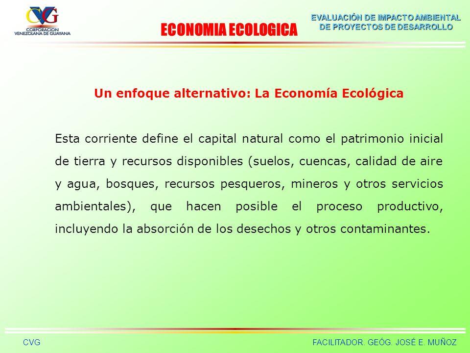 EVALUACIÓN DE IMPACTO AMBIENTAL DE PROYECTOS DE DESARROLLO CVGFACILITADOR. GEÓG. JOSÉ E. MUÑOZ Un enfoque alternativo: La Economía Ecológica Con el co