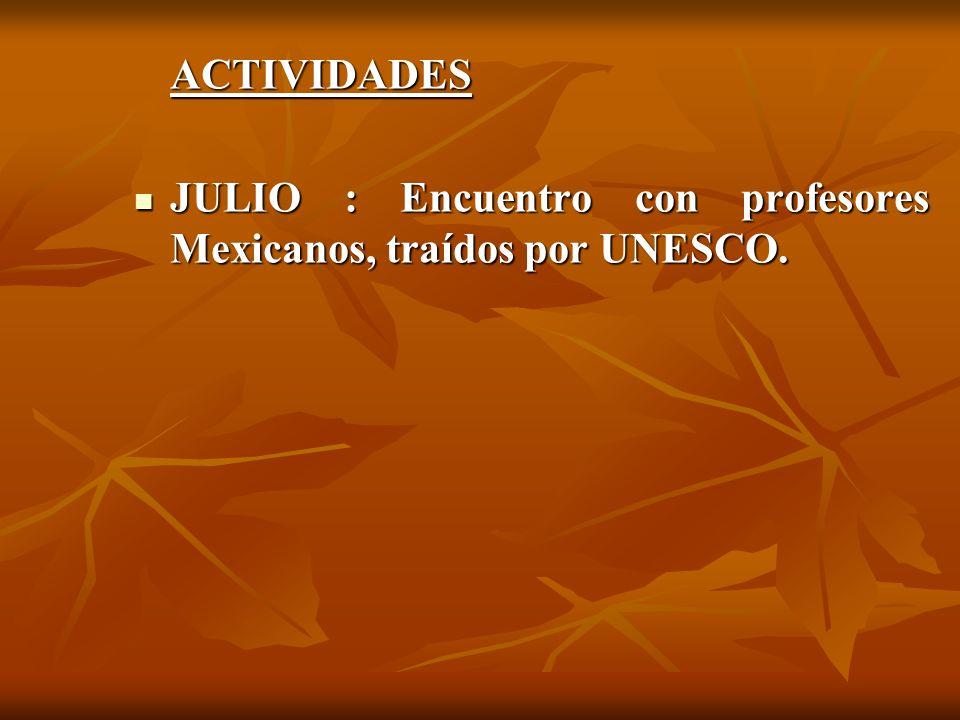 ACTIVIDADES JULIO : Encuentro con profesores Mexicanos, traídos por UNESCO. JULIO : Encuentro con profesores Mexicanos, traídos por UNESCO.