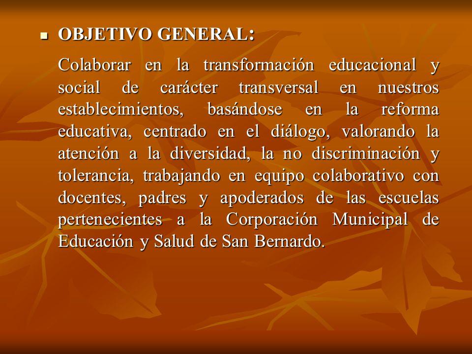 OBJETIVO GENERAL : OBJETIVO GENERAL : Colaborar en la transformación educacional y social de carácter transversal en nuestros establecimientos, basánd
