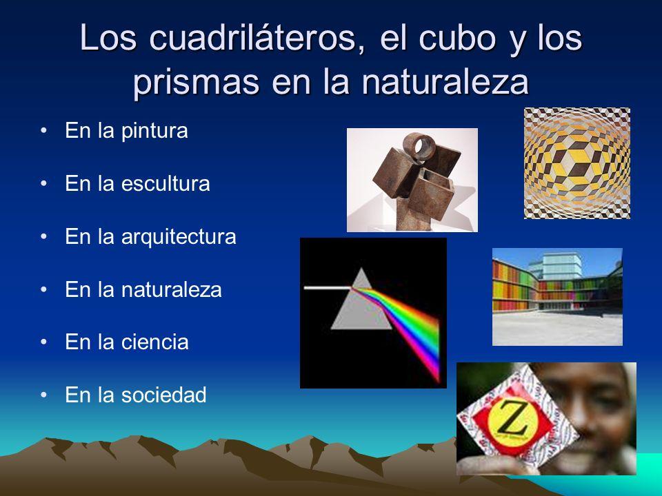 Los cuadriláteros, el cubo y los prismas en la naturaleza En la pintura En la escultura En la arquitectura En la naturaleza En la ciencia En la socied