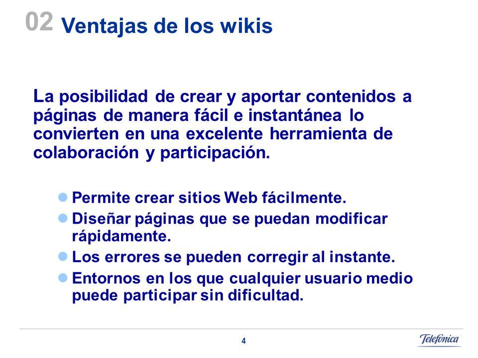4 Ventajas de los wikis 02 L a posibilidad de crear y aportar contenidos a páginas de manera fácil e instantánea lo convierten en una excelente herramienta de colaboración y participación.