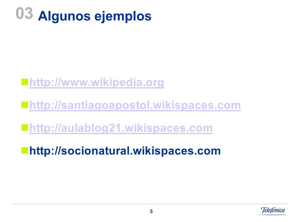 5 Algunos ejemplos 03 http://www.wikipedia.org http://santiagoapostol.wikispaces.com http://aulablog21.wikispaces.com http://socionatural.wikispaces.c