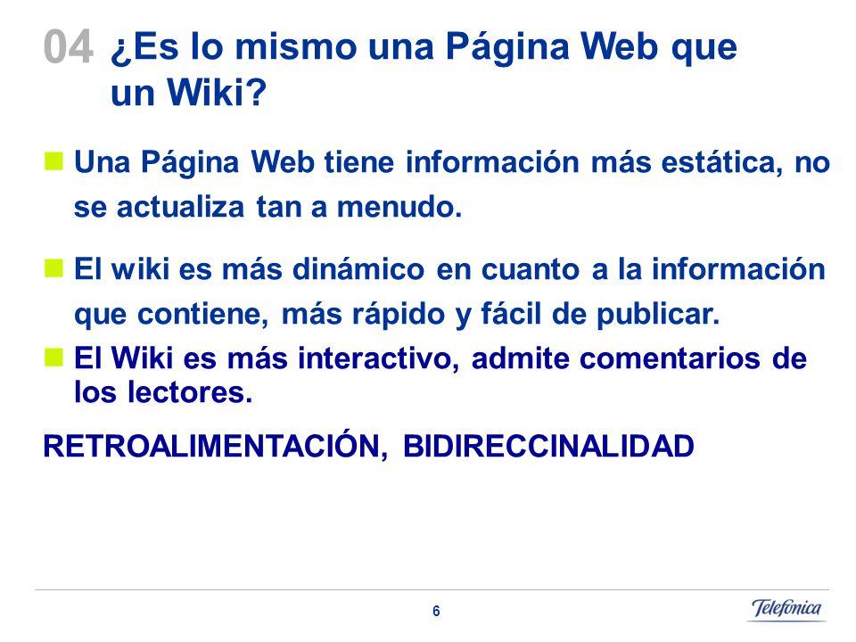 6 ¿Es lo mismo una Página Web que un Wiki? Una Página Web tiene información más estática, no se actualiza tan a menudo. El wiki es más dinámico en cua