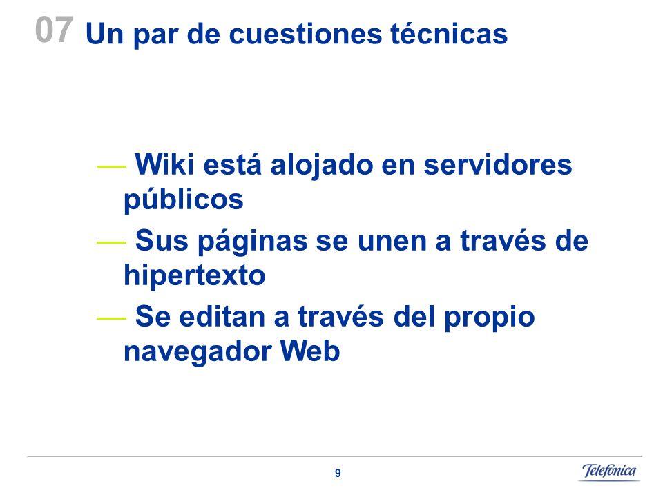 9 Un par de cuestiones técnicas 07 Wiki está alojado en servidores públicos Sus páginas se unen a través de hipertexto Se editan a través del propio navegador Web