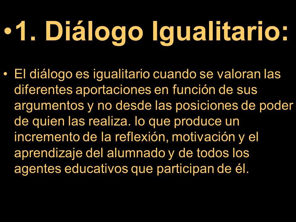1. Diálogo Igualitario: El diálogo es igualitario cuando se valoran las diferentes aportaciones en función de sus argumentos y no desde las posiciones