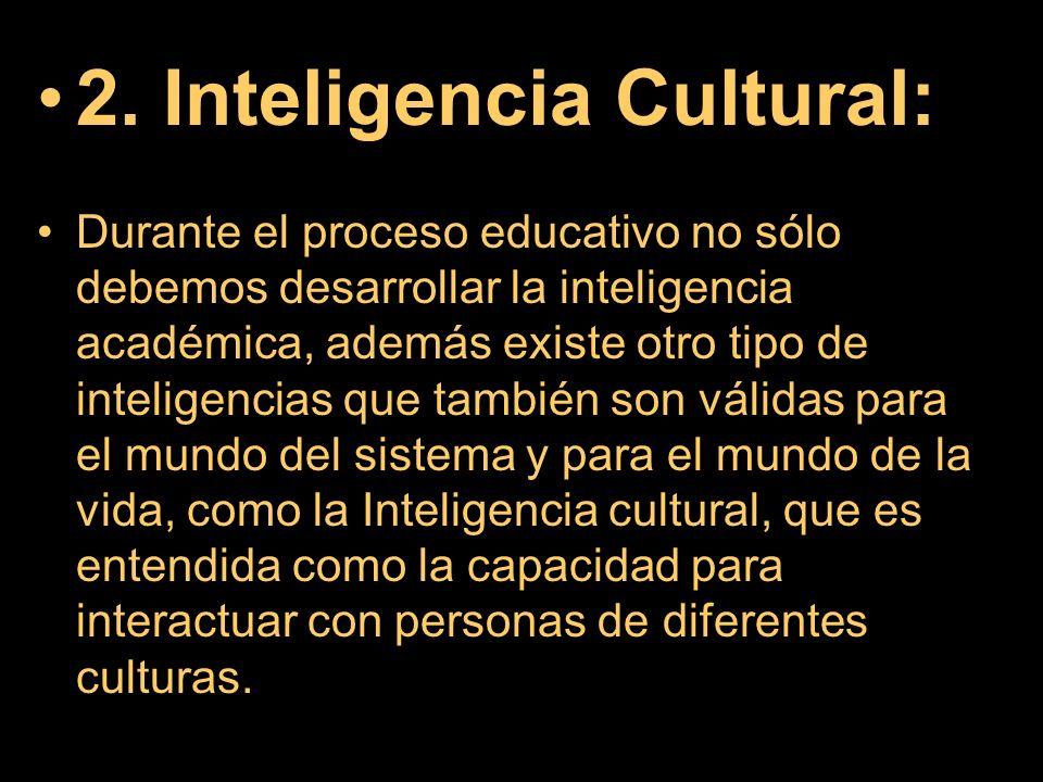 2. Inteligencia Cultural: Durante el proceso educativo no sólo debemos desarrollar la inteligencia académica, además existe otro tipo de inteligencias