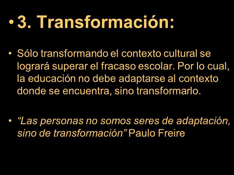 3. Transformación: Sólo transformando el contexto cultural se logrará superar el fracaso escolar. Por lo cual, la educación no debe adaptarse al conte