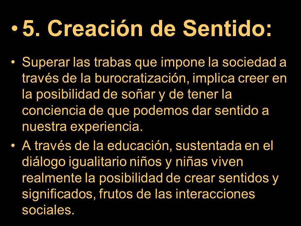 5. Creación de Sentido: Superar las trabas que impone la sociedad a través de la burocratización, implica creer en la posibilidad de soñar y de tener