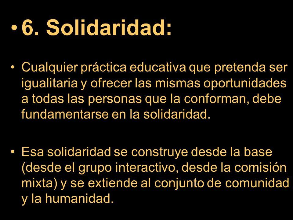 6. Solidaridad: Cualquier práctica educativa que pretenda ser igualitaria y ofrecer las mismas oportunidades a todas las personas que la conforman, de