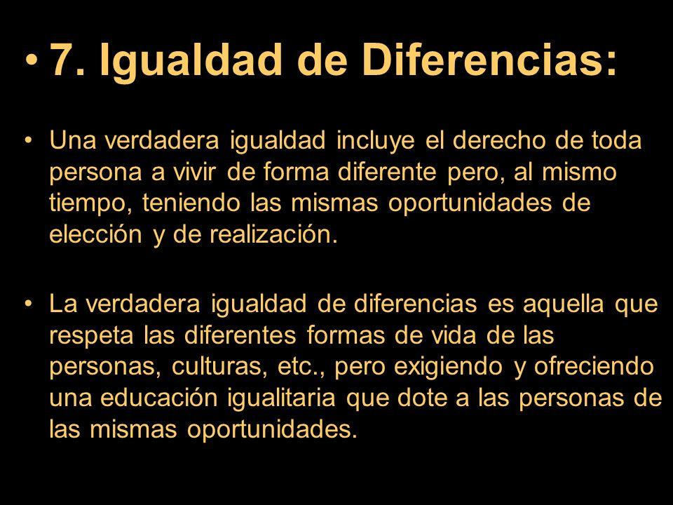 7. Igualdad de Diferencias: Una verdadera igualdad incluye el derecho de toda persona a vivir de forma diferente pero, al mismo tiempo, teniendo las m