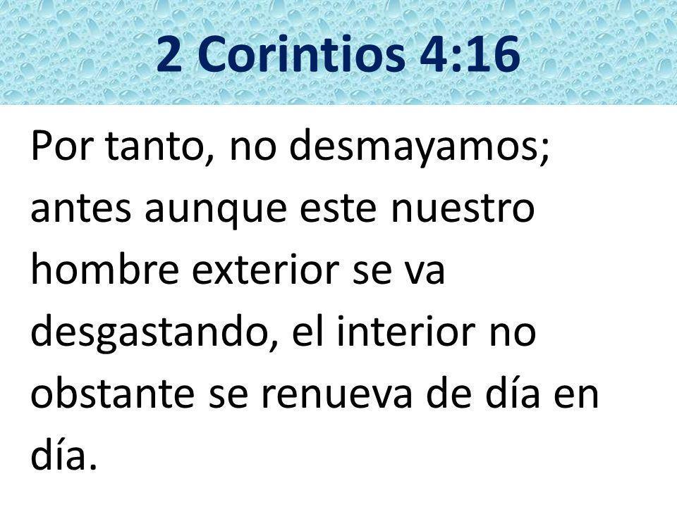 2 Corintios 4:16 Por tanto, no desmayamos; antes aunque este nuestro hombre exterior se va desgastando, el interior no obstante se renueva de día en d