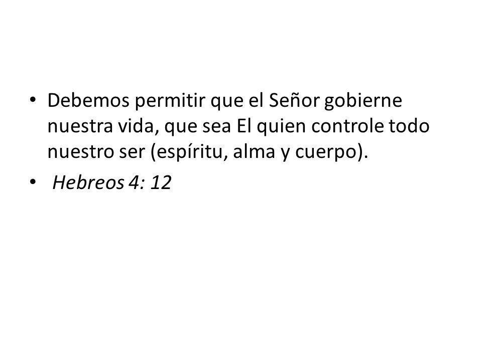Debemos permitir que el Señor gobierne nuestra vida, que sea El quien controle todo nuestro ser (espíritu, alma y cuerpo). Hebreos 4: 12