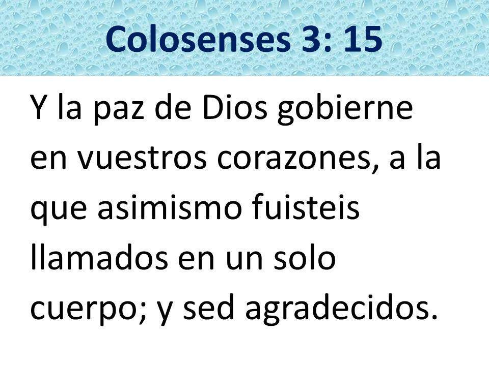 Colosenses 3: 15 Y la paz de Dios gobierne en vuestros corazones, a la que asimismo fuisteis llamados en un solo cuerpo; y sed agradecidos.