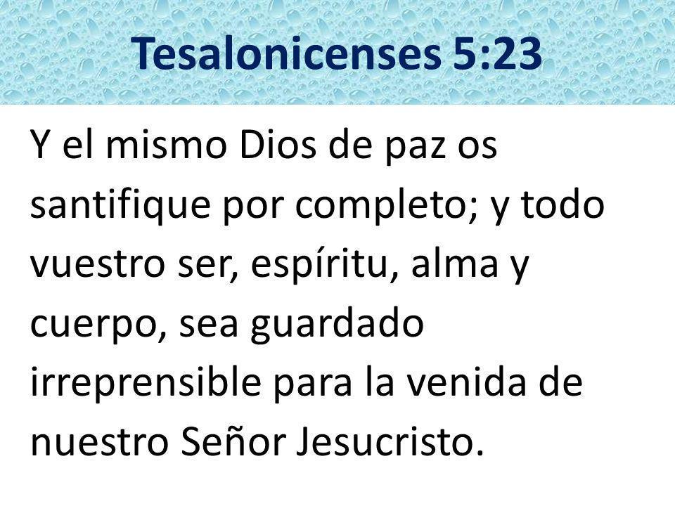Tesalonicenses 5:23 Y el mismo Dios de paz os santifique por completo; y todo vuestro ser, espíritu, alma y cuerpo, sea guardado irreprensible para la