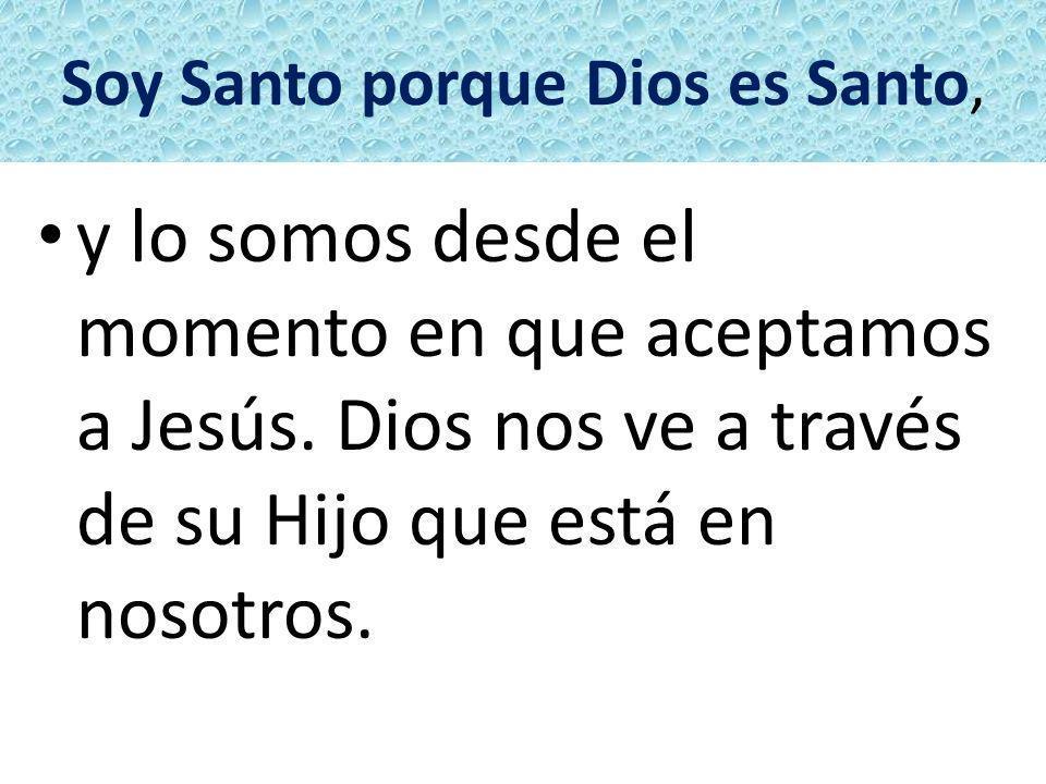 Soy Santo porque Dios es Santo, y lo somos desde el momento en que aceptamos a Jesús. Dios nos ve a través de su Hijo que está en nosotros.