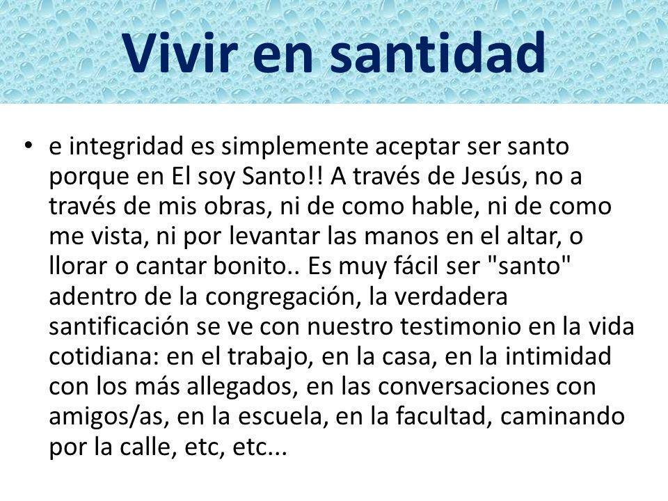 Vivir en santidad e integridad es simplemente aceptar ser santo porque en El soy Santo!! A través de Jesús, no a través de mis obras, ni de como hable