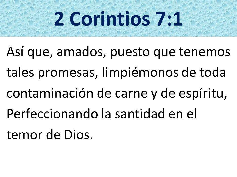 2 Corintios 7:1 Así que, amados, puesto que tenemos tales promesas, limpiémonos de toda contaminación de carne y de espíritu, Perfeccionando la santid