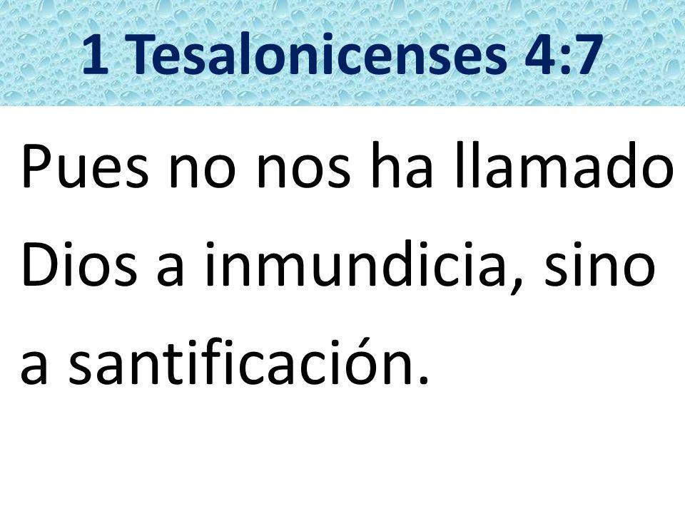 1 Tesalonicenses 4:7 Pues no nos ha llamado Dios a inmundicia, sino a santificación.