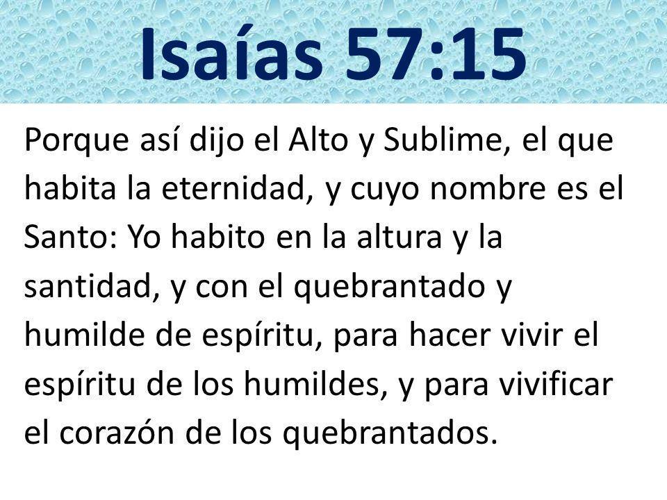 Isaías 57:15 Porque así dijo el Alto y Sublime, el que habita la eternidad, y cuyo nombre es el Santo: Yo habito en la altura y la santidad, y con el