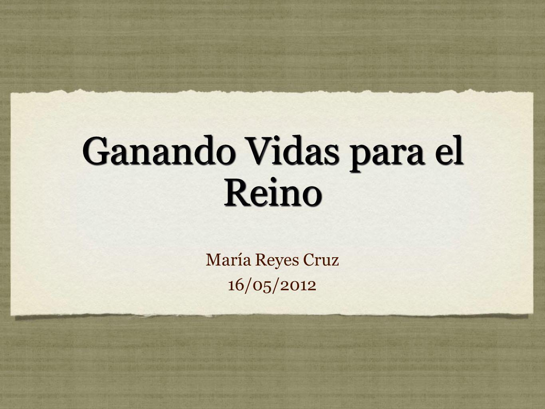 Ganando Vidas para el Reino María Reyes Cruz 16/05/2012 María Reyes Cruz 16/05/2012