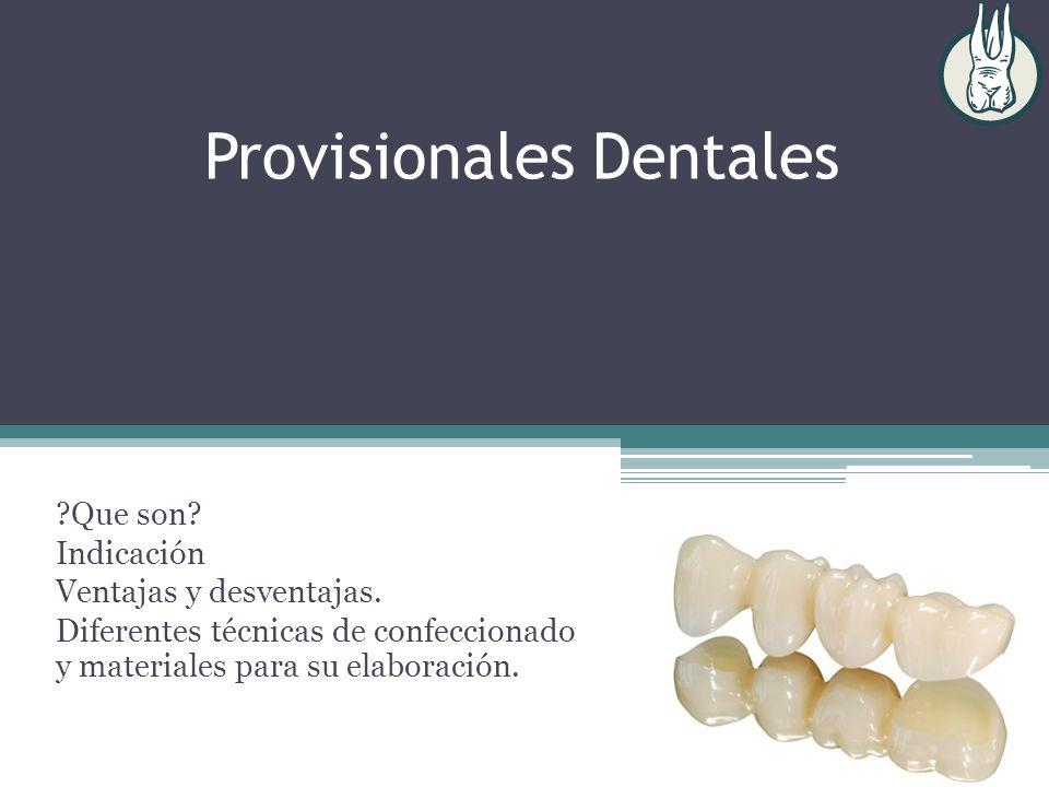 Provisionales Dentales ?Que son? Indicación Ventajas y desventajas. Diferentes técnicas de confeccionado y materiales para su elaboración.