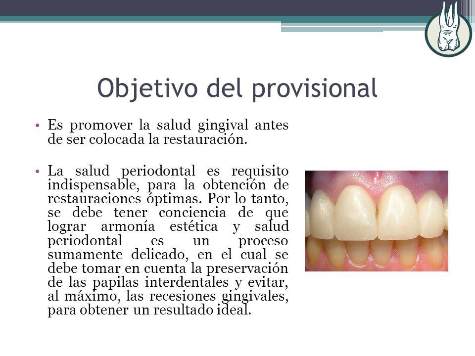 Objetivo del provisional Es promover la salud gingival antes de ser colocada la restauración. La salud periodontal es requisito indispensable, para la