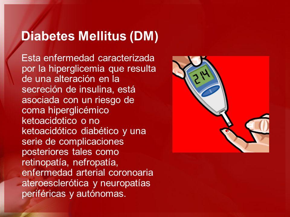 Diabetes Mellitus (DM) Esta enfermedad caracterizada por la hiperglicemia que resulta de una alteración en la secreción de insulina, está asociada con