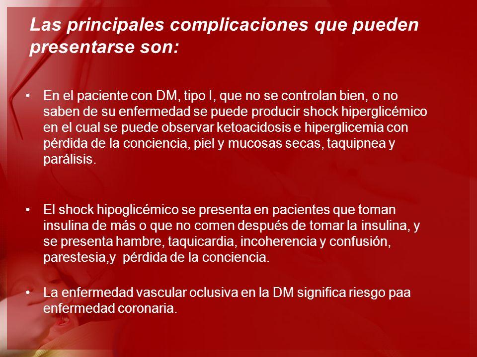 Las principales complicaciones que pueden presentarse son: En el paciente con DM, tipo I, que no se controlan bien, o no saben de su enfermedad se pue