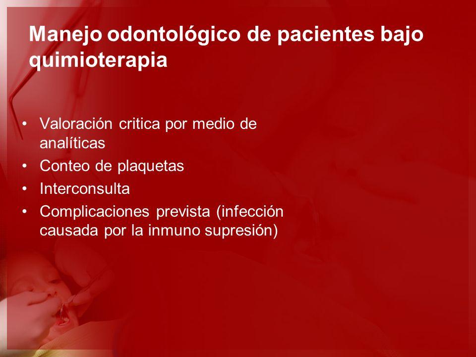 Manejo odontológico de pacientes bajo quimioterapia Valoración critica por medio de analíticas Conteo de plaquetas Interconsulta Complicaciones previs