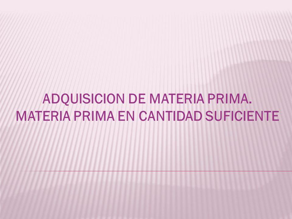 ADQUISICION DE MATERIA PRIMA. MATERIA PRIMA EN CANTIDAD SUFICIENTE