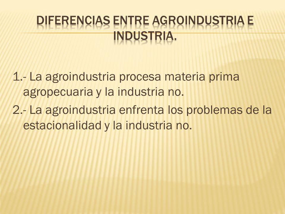 1.- La agroindustria procesa materia prima agropecuaria y la industria no. 2.- La agroindustria enfrenta los problemas de la estacionalidad y la indus