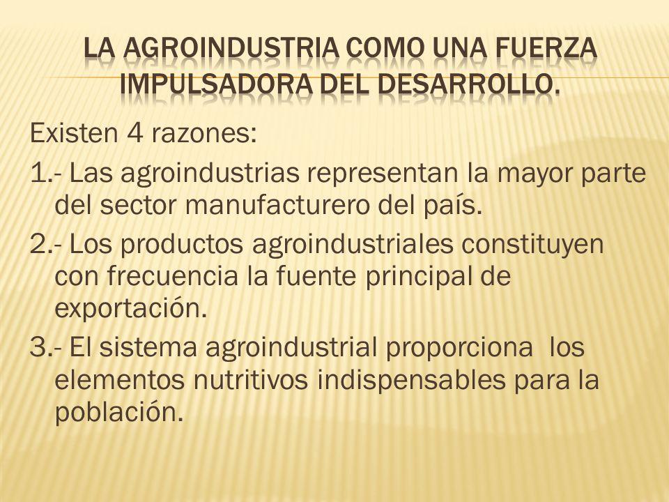 Existen 4 razones: 1.- Las agroindustrias representan la mayor parte del sector manufacturero del país. 2.- Los productos agroindustriales constituyen