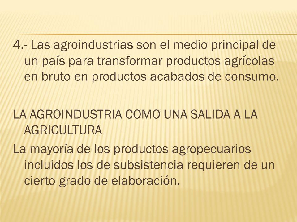 4.- Las agroindustrias son el medio principal de un país para transformar productos agrícolas en bruto en productos acabados de consumo. LA AGROINDUST