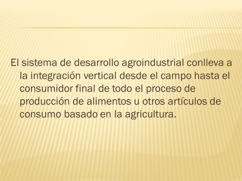 El sistema de desarrollo agroindustrial conlleva a la integración vertical desde el campo hasta el consumidor final de todo el proceso de producción d