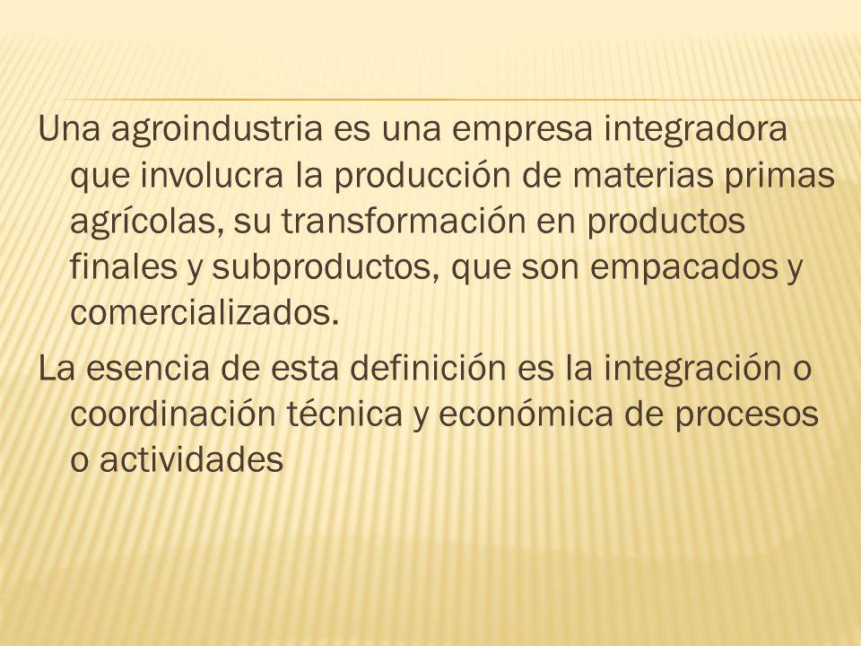 Una agroindustria es una empresa integradora que involucra la producción de materias primas agrícolas, su transformación en productos finales y subpro