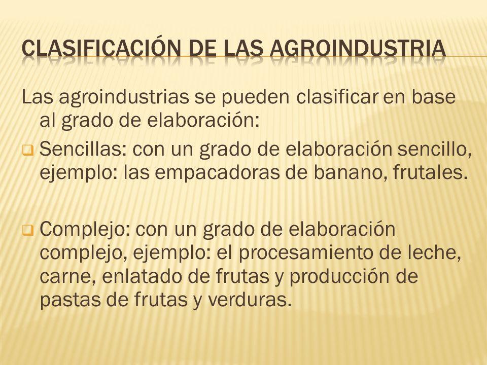 Las agroindustrias se pueden clasificar en base al grado de elaboración: Sencillas: con un grado de elaboración sencillo, ejemplo: las empacadoras de