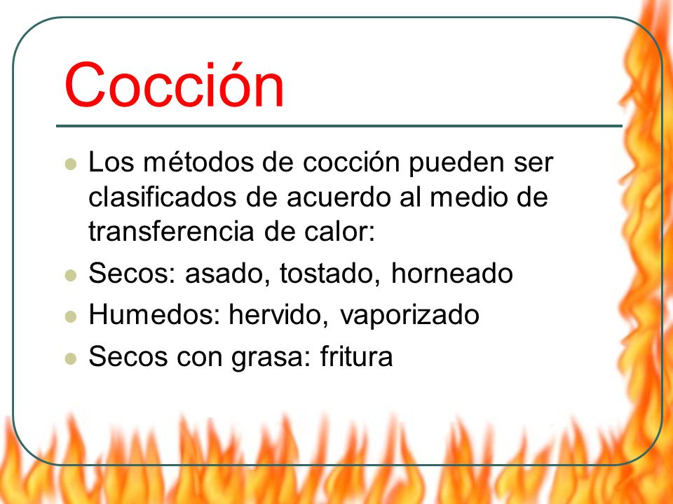 Cocción Los métodos de cocción pueden ser clasificados de acuerdo al medio de transferencia de calor: Secos: asado, tostado, horneado Humedos: hervido