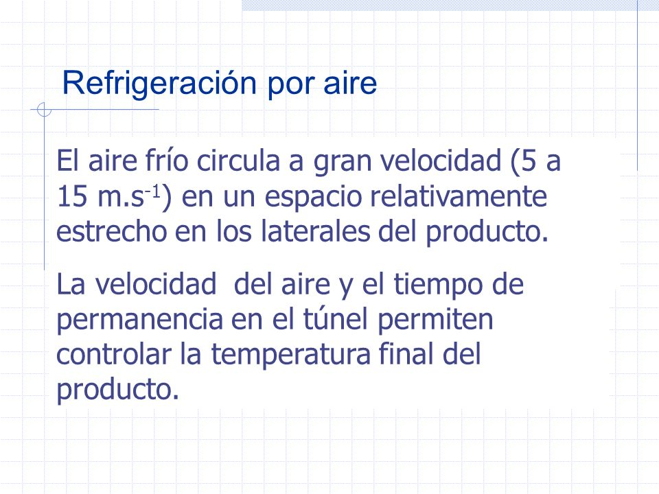 Refrigeracion por aire El aire retira la mayor cantidad posible de calor cuando entra en contacto con una gran superficie del alimento. La transferenc